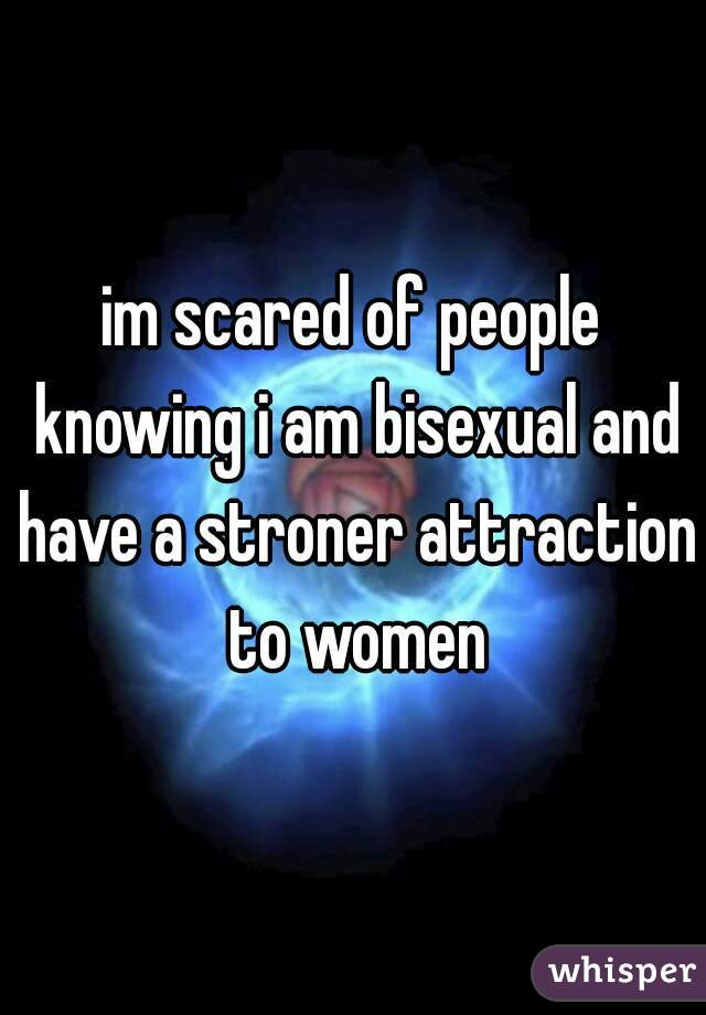 im scared of people knowing i am bisexual and have a stroner attraction to women