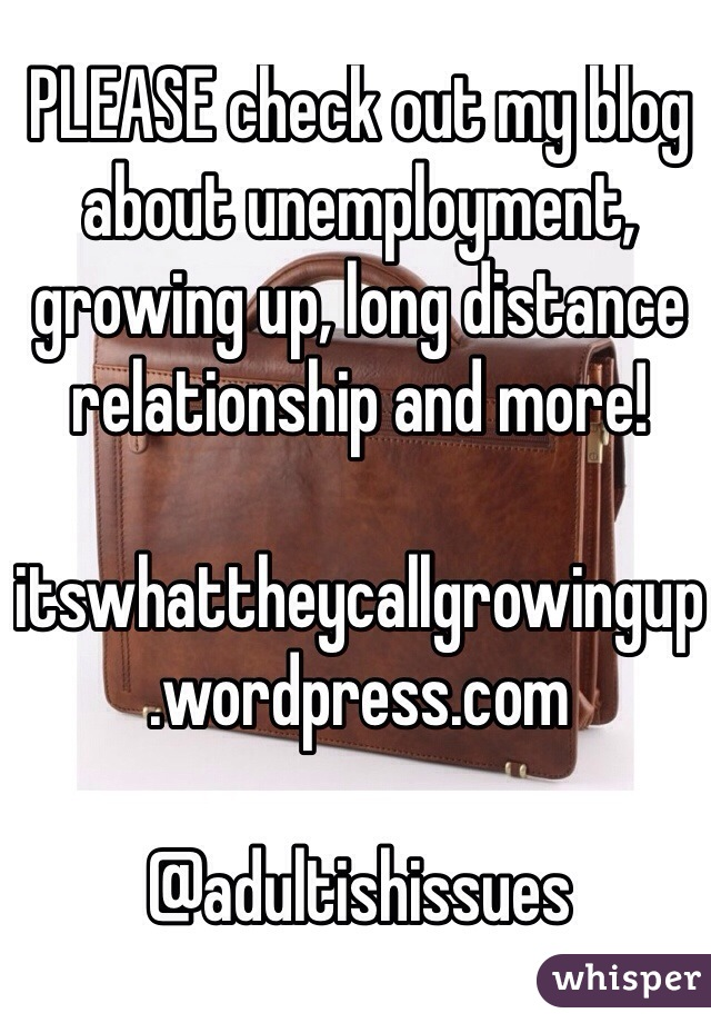 PLEASE check out my blog about unemployment, growing up, long distance relationship and more!  itswhattheycallgrowingup.wordpress.com  @adultishissues