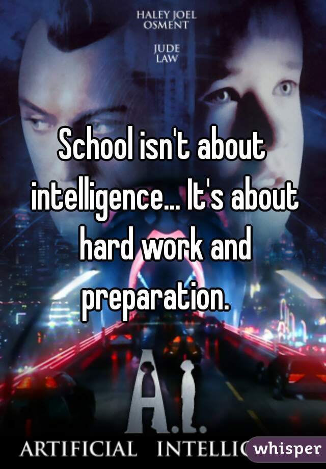 School isn't about intelligence... It's about hard work and preparation.