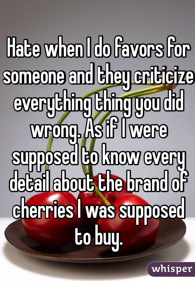 Hate when I do favors for someone and they criticize everything thing you did wrong. As if I were supposed to know every detail about the brand of cherries I was supposed to buy.