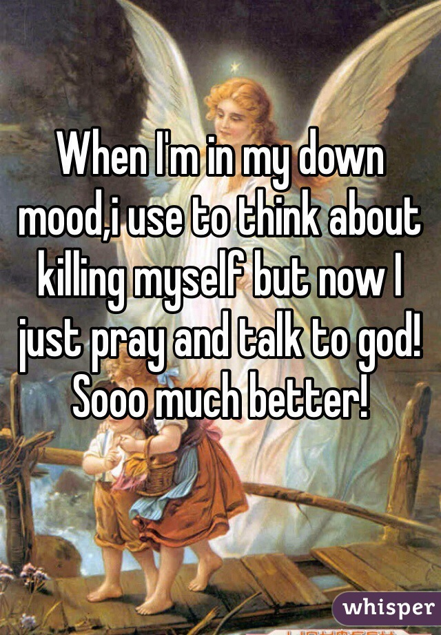When I'm in my down mood,i use to think about killing myself but now I just pray and talk to god! Sooo much better!