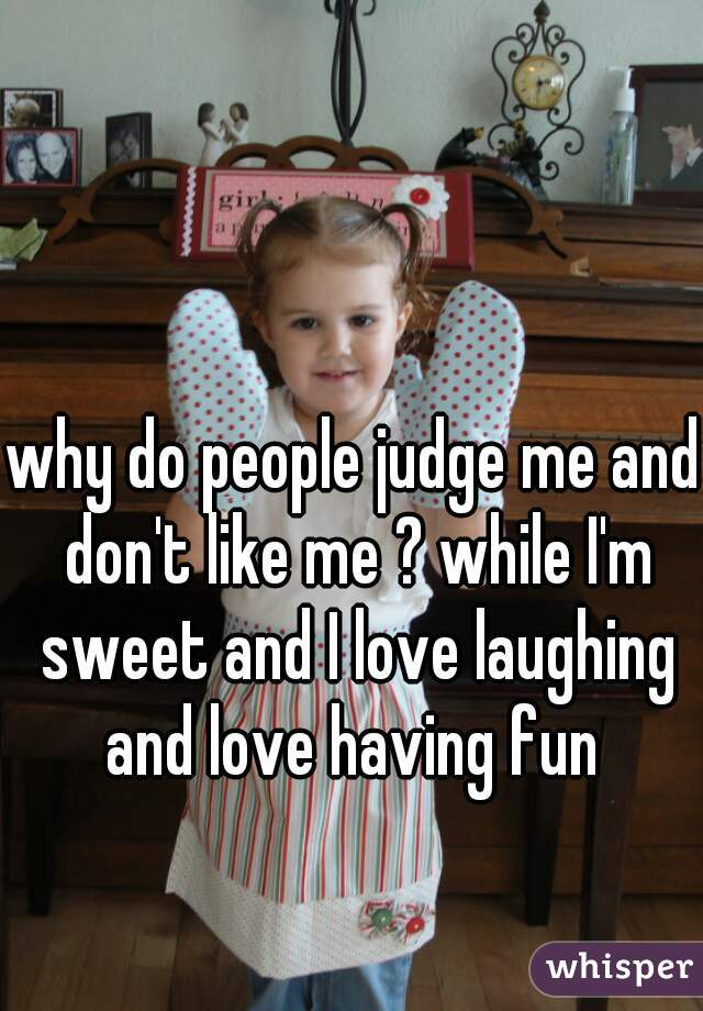 why do people judge me and don't like me ? while I'm sweet and I love laughing and love having fun