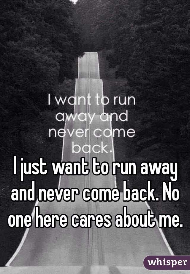 I just want to run away and never come back. No one here cares about me.