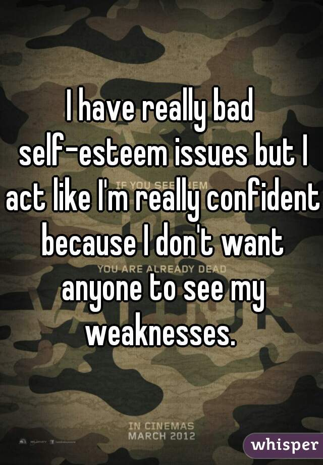 I have really bad self-esteem issues but I act like I'm really confident because I don't want anyone to see my weaknesses.
