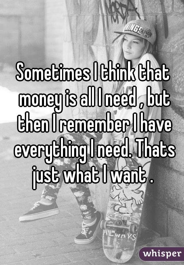 Sometimes I think that money is all I need , but then I remember I have everything I need. Thats just what I want .