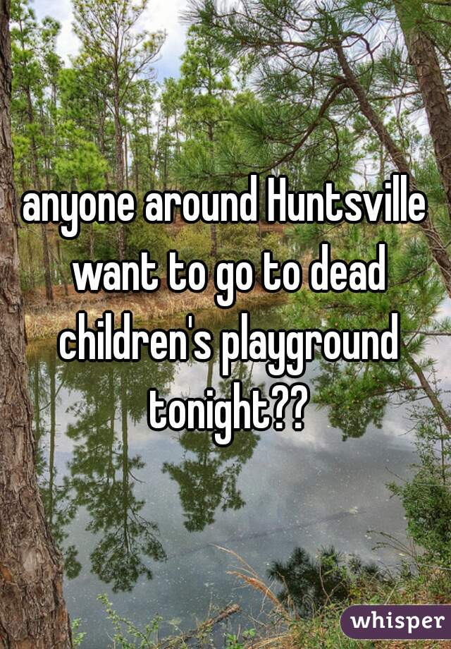 anyone around Huntsville want to go to dead children's playground tonight??