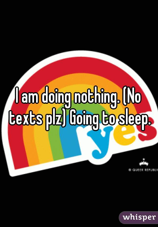 I am doing nothing. (No texts plz) Going to sleep.