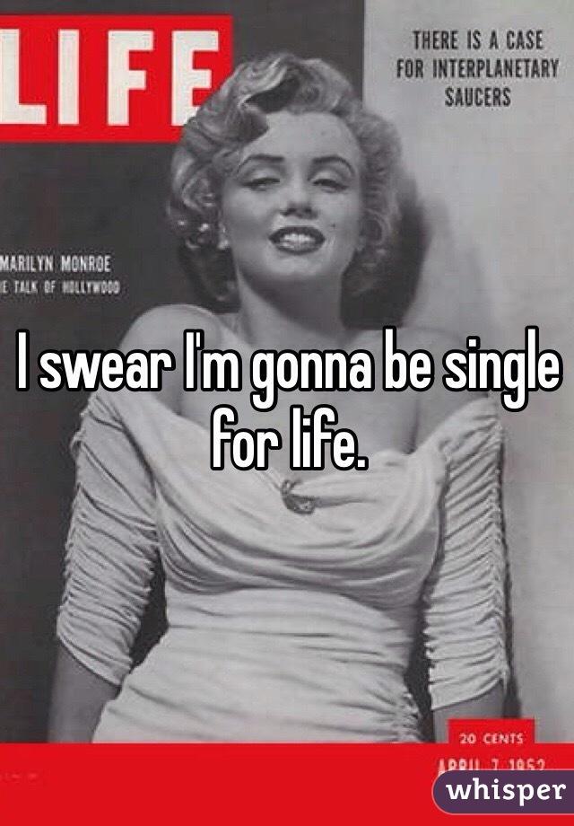 I swear I'm gonna be single for life.
