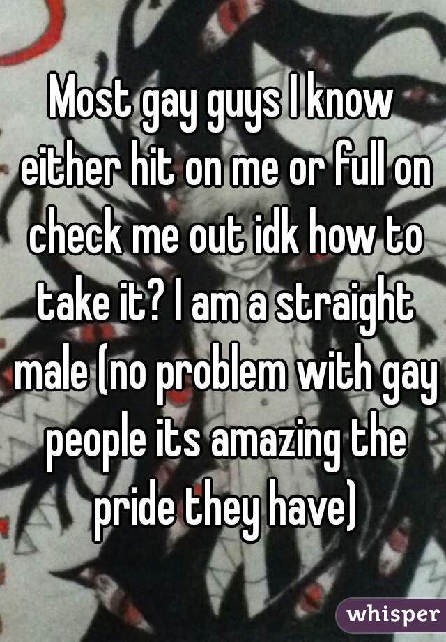 Most gay guys I know either hit on me or full on check me out idk how to take it? I am a straight male (no problem with gay people its amazing the pride they have)
