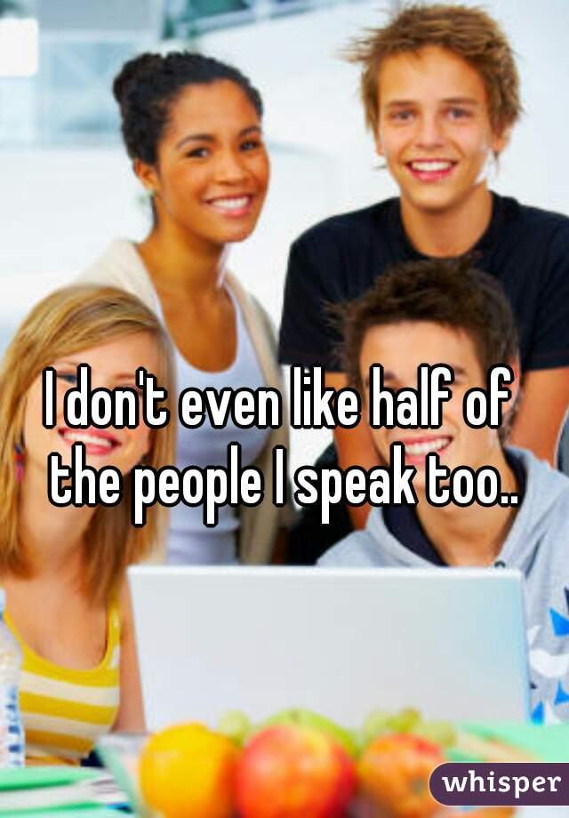 I don't even like half of  the people I speak too..
