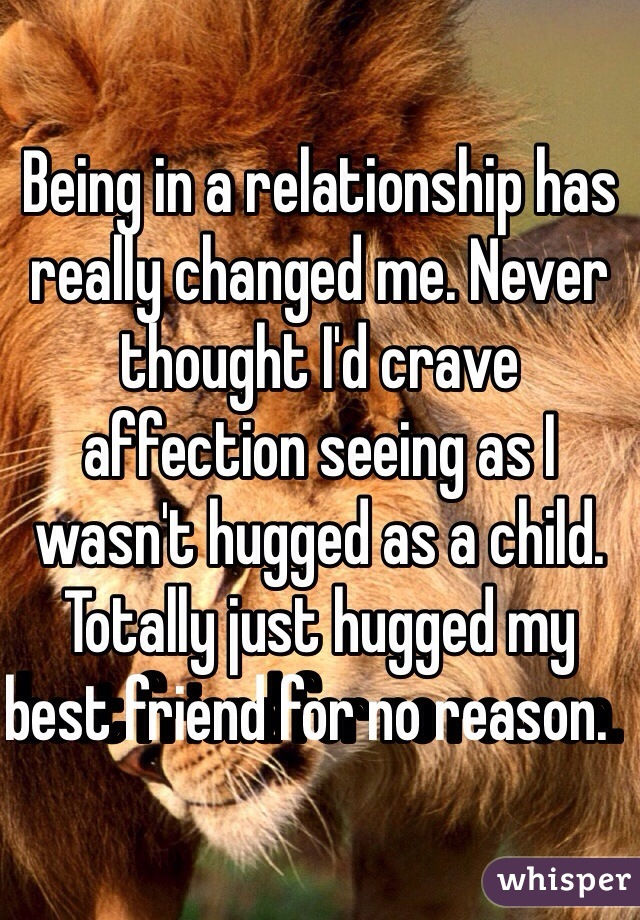 Being in a relationship has really changed me. Never thought I'd crave affection seeing as I wasn't hugged as a child. Totally just hugged my best friend for no reason.