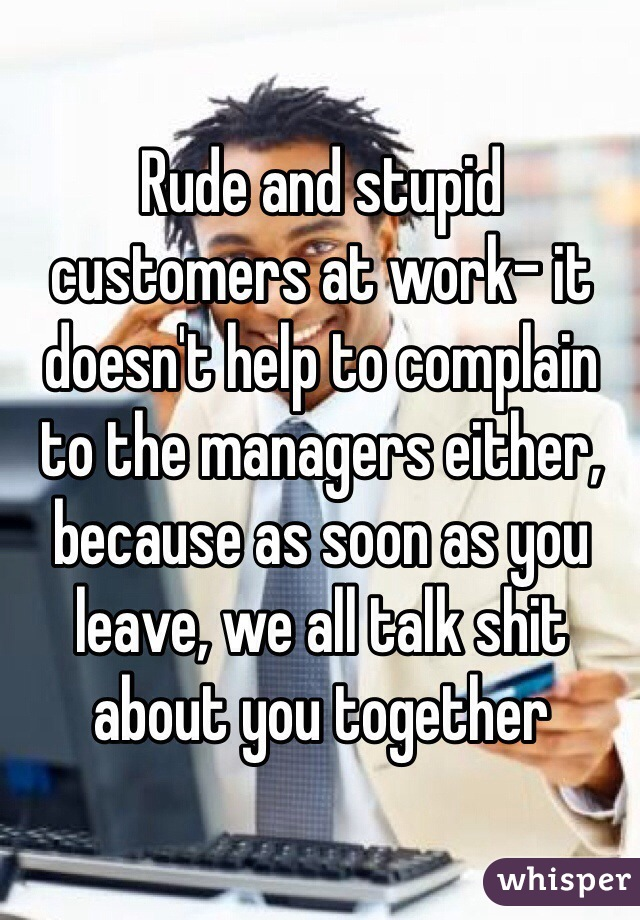 Rude and stupid customers at work- it doesn't help to complain to the managers either, because as soon as you leave, we all talk shit about you together