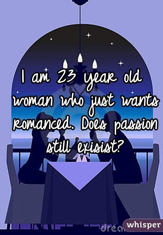 I am 23 year old woman who just wants romanced. Does passion still exisist?