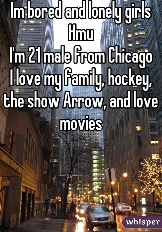 Im bored and lonely girls Hmu I'm 21 male from Chicago  I love my family, hockey, the show Arrow, and love movies