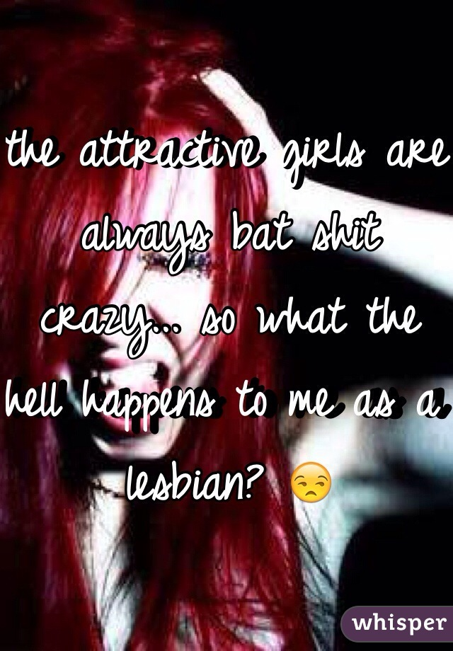 the attractive girls are always bat shit crazy... so what the hell happens to me as a lesbian? 😒