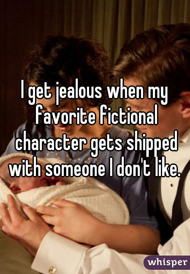 I get jealous when my favorite fictional character gets shipped with someone I don't like.