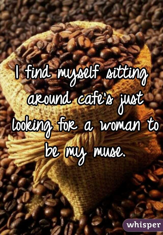 I find myself sitting around cafe's just looking for a woman to be my muse.