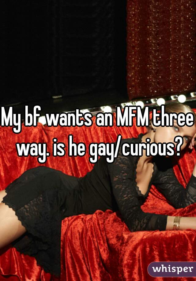 My bf wants an MFM three way. is he gay/curious?