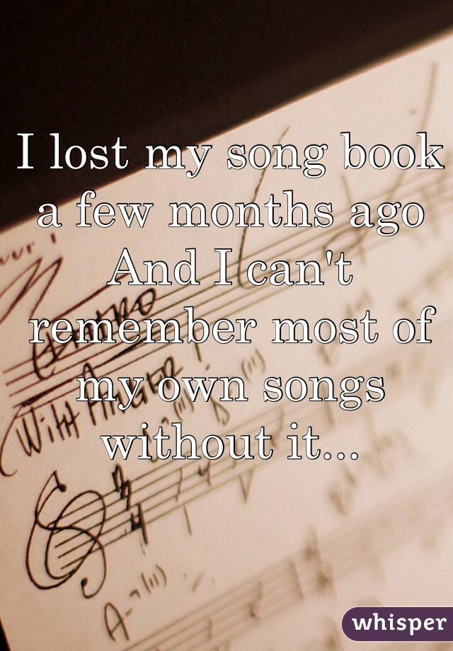 I lost my song book a few months ago And I can't remember most of my own songs without it...
