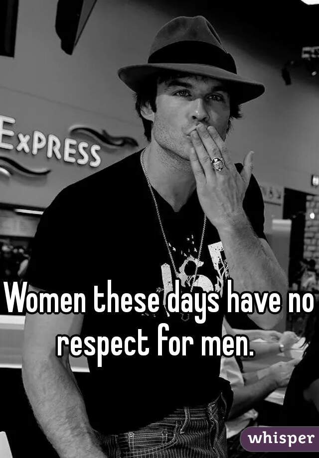 Women these days have no respect for men.