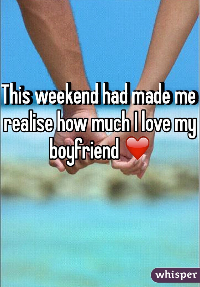 This weekend had made me realise how much I love my boyfriend ❤️