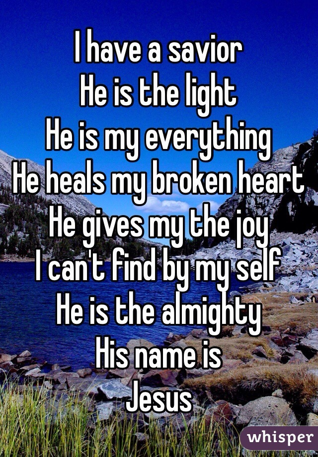 I have a savior  He is the light He is my everything He heals my broken heart He gives my the joy  I can't find by my self He is the almighty  His name is  Jesus