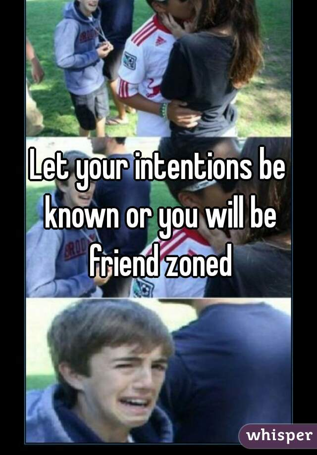 Let your intentions be known or you will be friend zoned