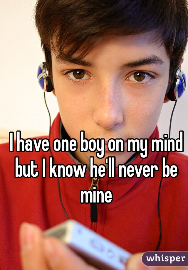 I have one boy on my mind but I know he'll never be mine