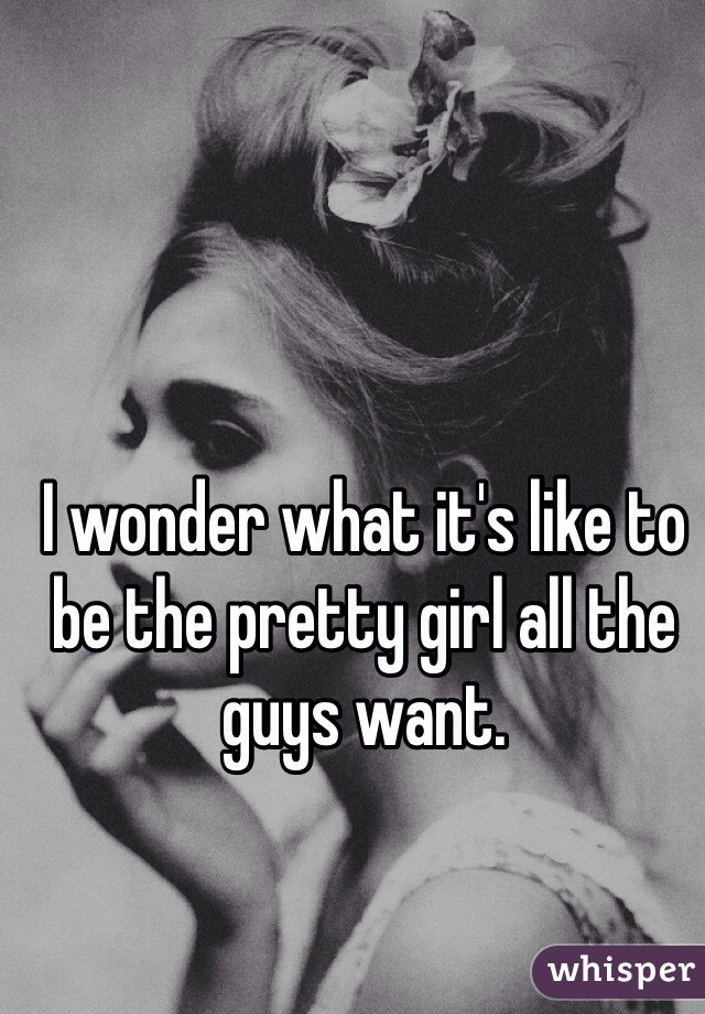 I wonder what it's like to be the pretty girl all the guys want.