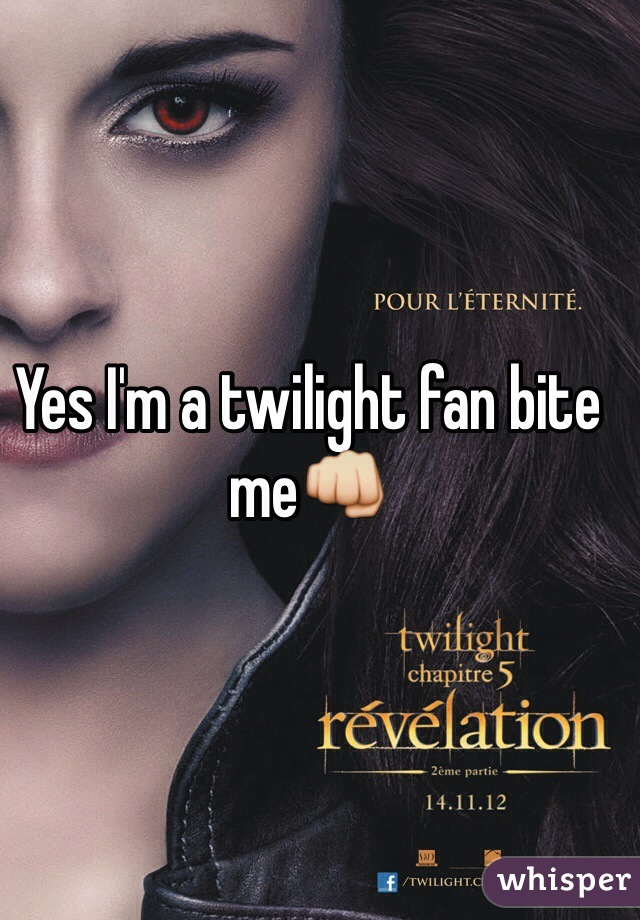 Yes I'm a twilight fan bite me👊