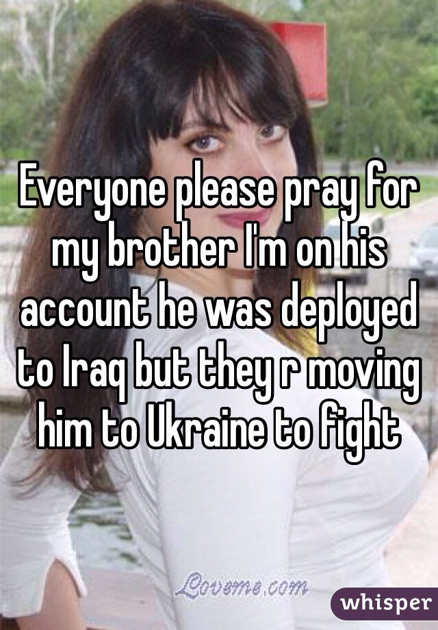 Everyone please pray for my brother I'm on his account he was deployed to Iraq but they r moving him to Ukraine to fight