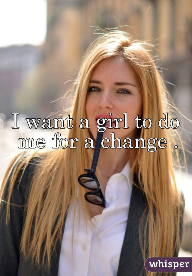I want a girl to do me for a change .
