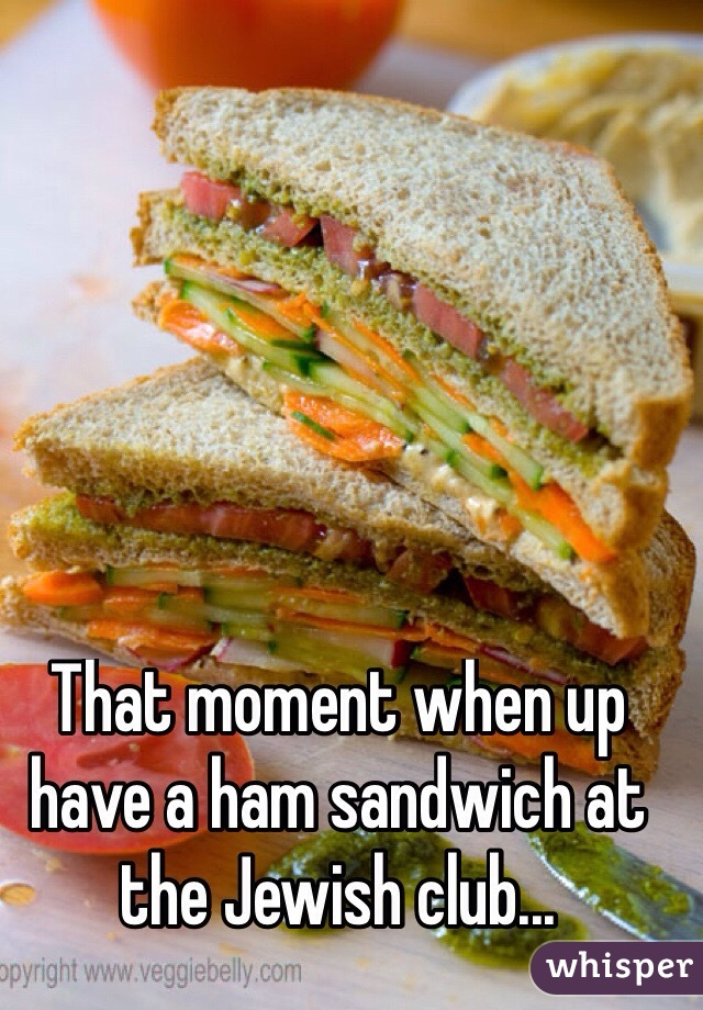 That moment when up  have a ham sandwich at the Jewish club...