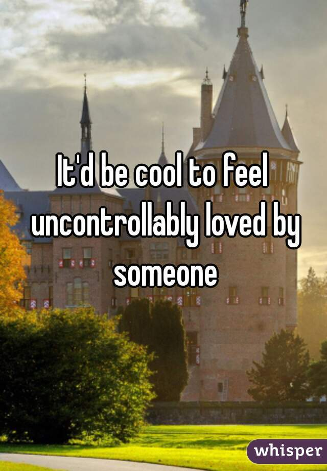 It'd be cool to feel uncontrollably loved by someone