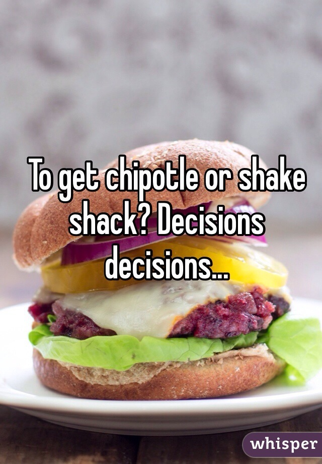 To get chipotle or shake shack? Decisions decisions...