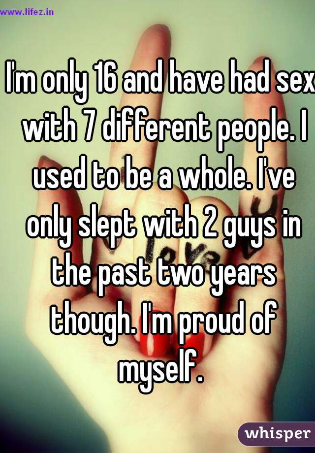 I'm only 16 and have had sex with 7 different people. I used to be a whole. I've only slept with 2 guys in the past two years though. I'm proud of myself.
