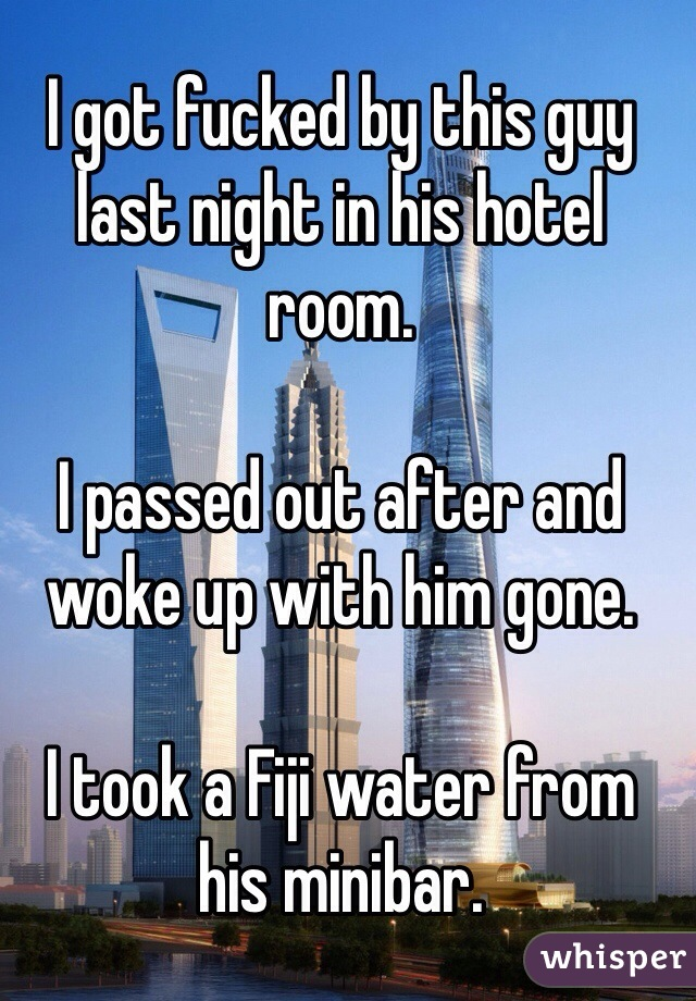 I got fucked by this guy last night in his hotel room.  I passed out after and woke up with him gone.   I took a Fiji water from his minibar.