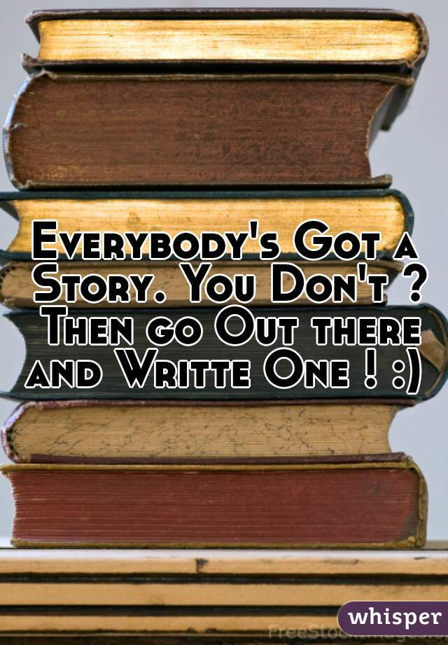 Everybody's Got a Story. You Don't ? Then go Out there and Writte One ! :)