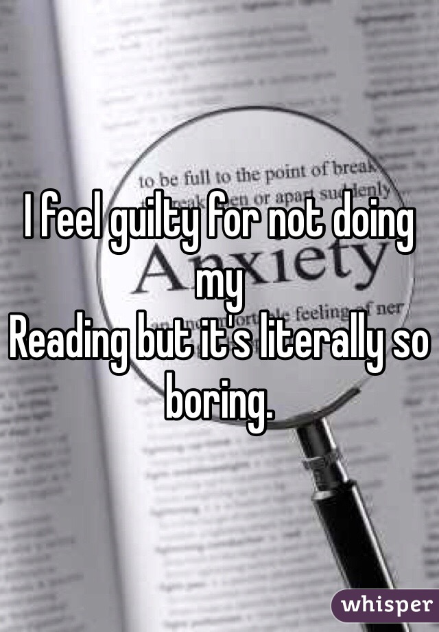 I feel guilty for not doing my Reading but it's literally so boring.