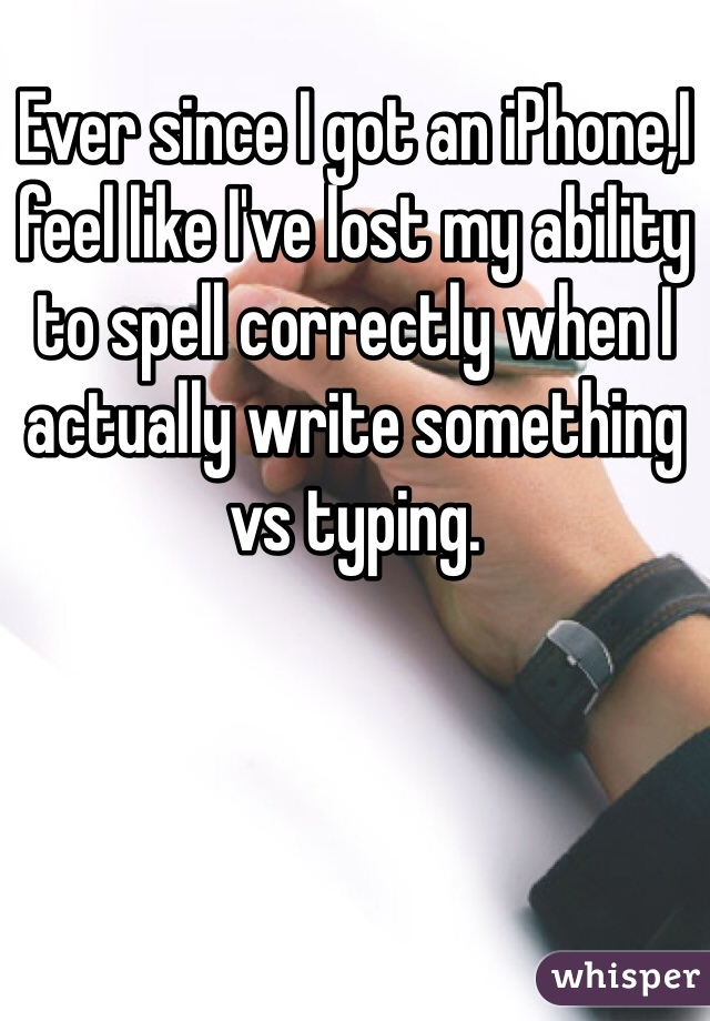 Ever since I got an iPhone,I feel like I've lost my ability to spell correctly when I actually write something vs typing.