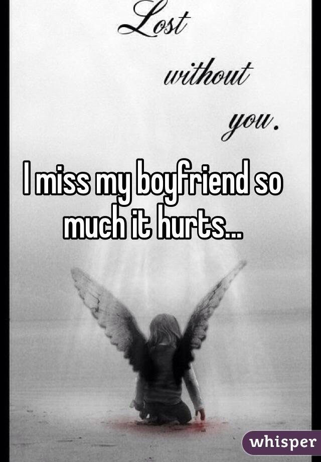 I miss my boyfriend so much it hurts...