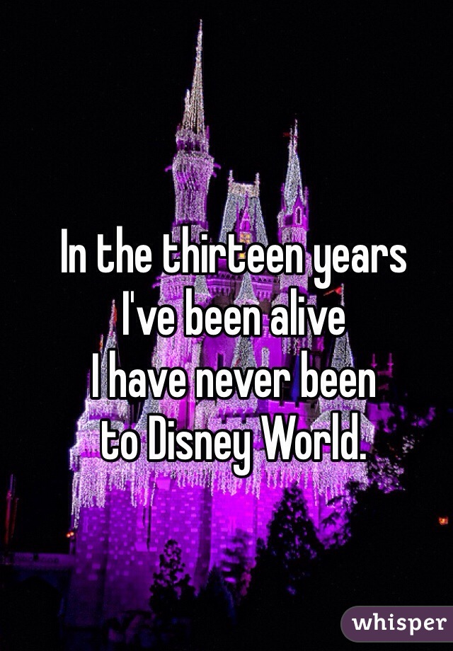 In the thirteen years I've been alive I have never been to Disney World.
