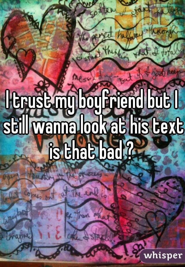 I trust my boyfriend but I still wanna look at his text is that bad ?