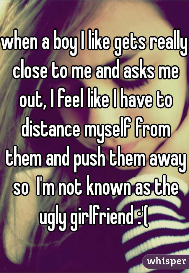 when a boy I like gets really close to me and asks me out, I feel like I have to distance myself from them and push them away so  I'm not known as the ugly girlfriend :'(