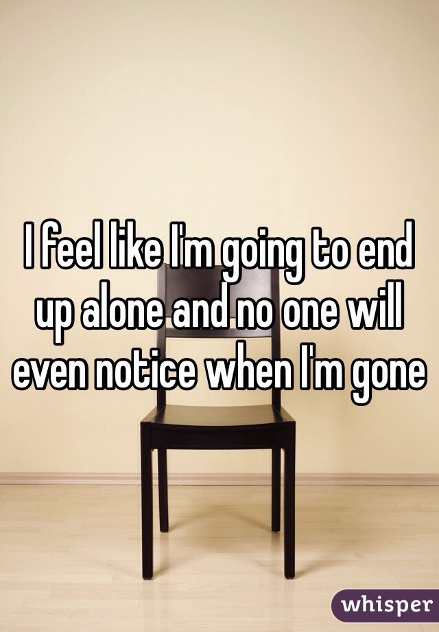 I feel like I'm going to end up alone and no one will even notice when I'm gone