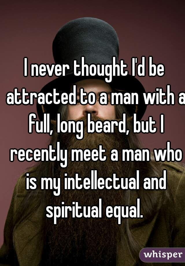 I never thought I'd be attracted to a man with a full, long beard, but I recently meet a man who is my intellectual and spiritual equal.