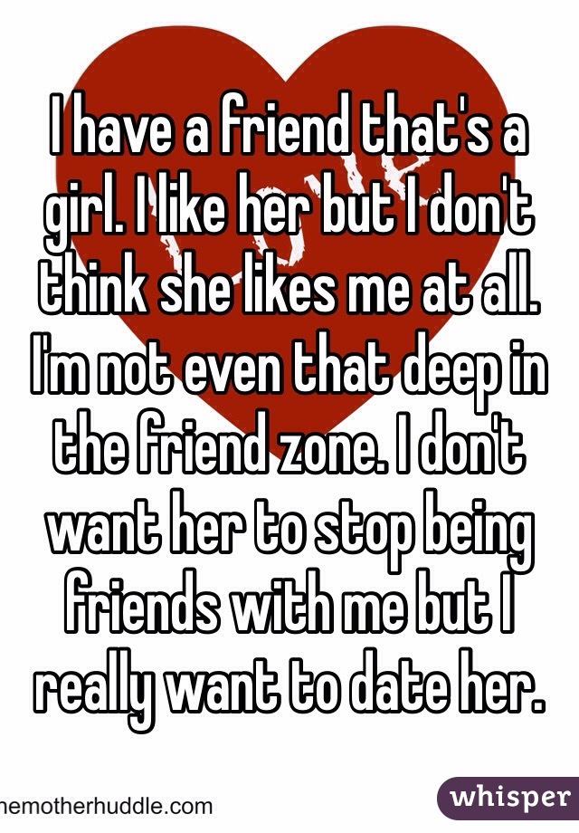 I have a friend that's a girl. I like her but I don't think she likes me at all. I'm not even that deep in the friend zone. I don't want her to stop being friends with me but I really want to date her.