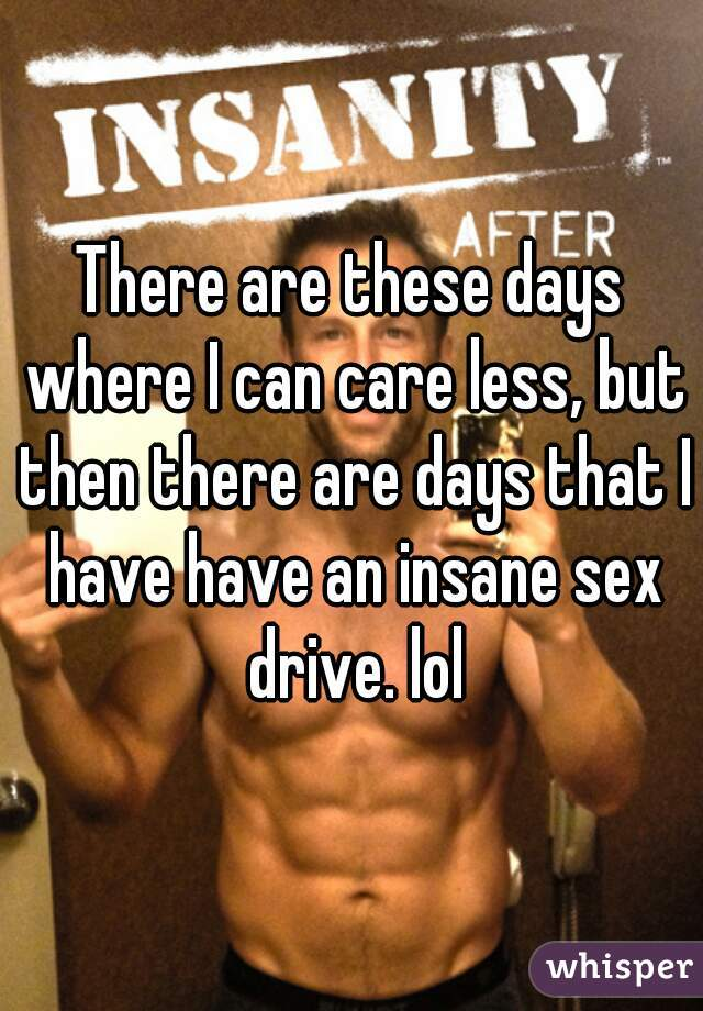 There are these days where I can care less, but then there are days that I have have an insane sex drive. lol