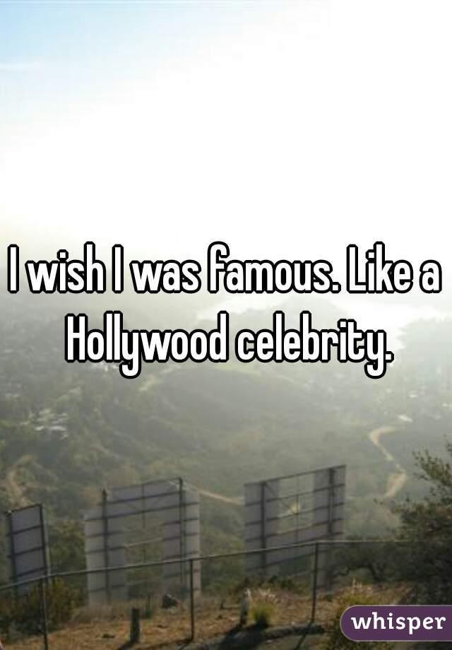 I wish I was famous. Like a Hollywood celebrity.
