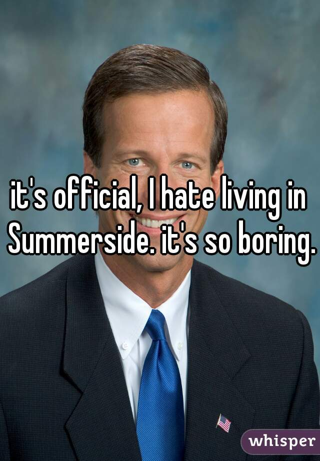 it's official, I hate living in Summerside. it's so boring.
